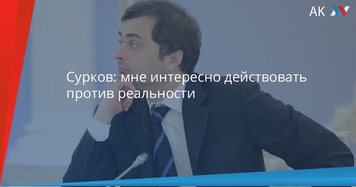 Сурков: мне интересно действовать против реальности